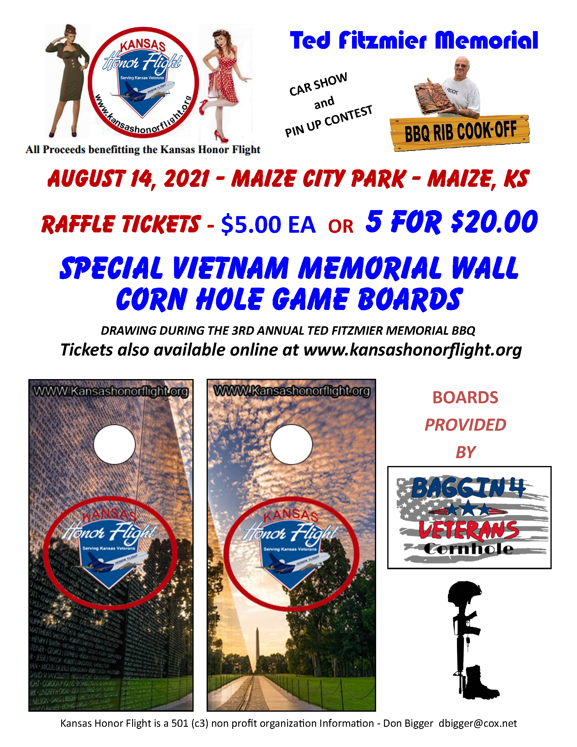 Ted Fitzmier Memorial BBQ RIB COOK-OFF Car show and Pin up contest All Proceeds benefitting the Kansas Honor Flight August 14, 2021 - Maize City Park - Maize, KS Raffle Tickets $5.00 each or 5 for $20 Special Vietnam Memorial Wall corn hole game boards Drawing during the 3rd annual Ted Fitzmier Memorial BBQ Tickets also available online at www.kansashonorflight.org Boards provided by BAGGIN4 VETERANS Cornhole Kansas Honor Flight is a 501(c3) non profit organization information - Don Bigger dbigger@cox.net